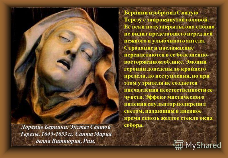 u Бернини изобразил Святую Терезу с запрокинутой головой. Ее веки полузакрыты, она словно не видит представшего перед ней нежного и улыбчивого ангела. Страдание и наслаждение переплетаются в ее болезненно- восторженном облике. Эмоции героини доведены