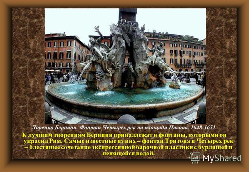 Лоренцо Бернини. Фонтан Четырех рек на площади Навона. 1648-1651. К лучшим творениям Бернини принадлежат и фонтаны, которыми он украсил Рим. Самые известные из них – фонтан Тритона и Четырех рек – блестящее сочетание экспрессивной барочной пластики с