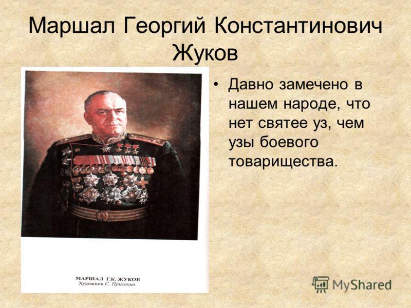 Маршал Георгий Константинович Жуков Давно замечено в нашем народе, что нет святее уз, чем узы боевого товарищества.