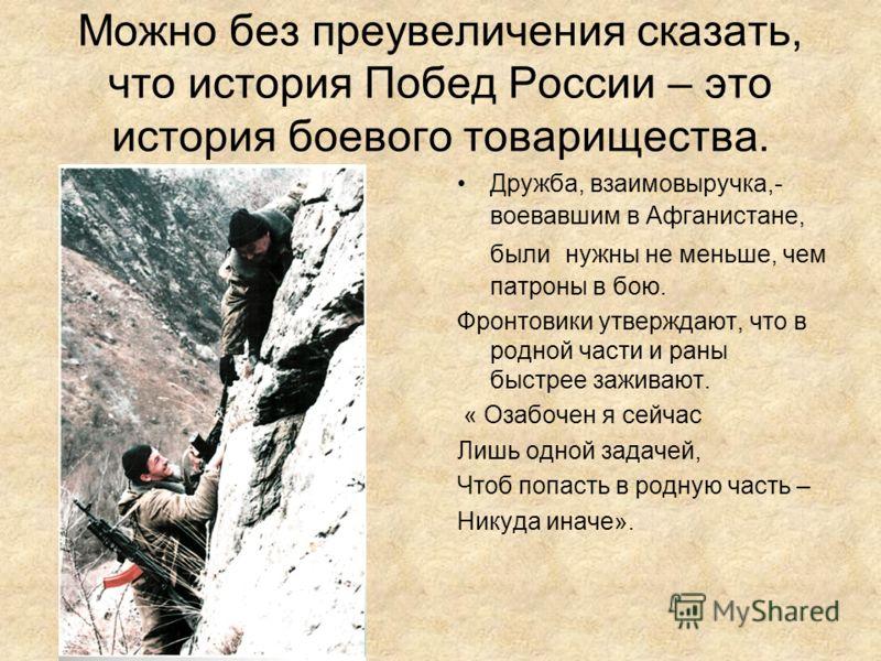 Можно без преувеличения сказать, что история Побед России – это история боевого товарищества. Дружба, взаимовыручка,- воевавшим в Афганистане, были нужны не меньше, чем патроны в бою. Фронтовики утверждают, что в родной части и раны быстрее заживают.