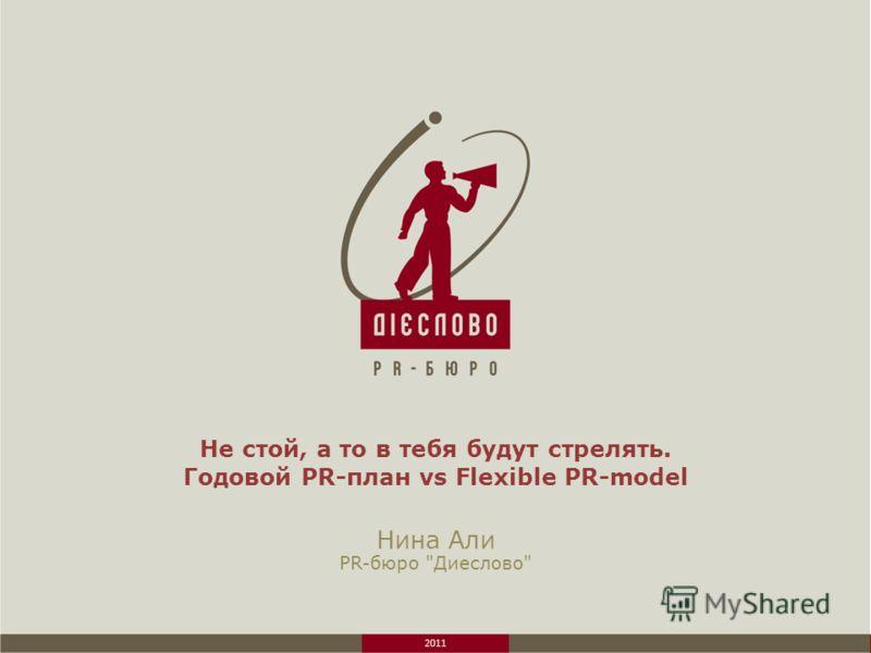 2011 Не стой, а то в тебя будут стрелять. Годовой PR-план vs Flexible PR-model Нина Али PR-бюро Диеслово