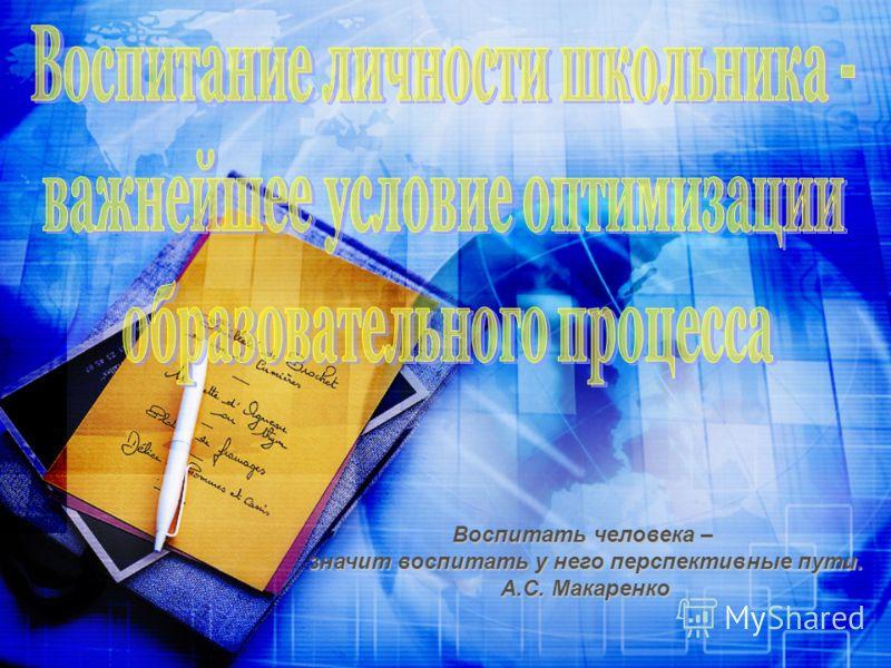 Воспитать человека – значит воспитать у него перспективные пути. А.С. Макаренко
