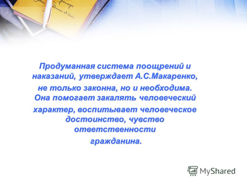 Продуманная система поощрений и наказаний, утверждает А.С.Макаренко, не только законна, но и необходима. Она помогает закалять человеческий характер, воспитывает человеческое достоинство, чувство ответственности гражданина. гражданина.