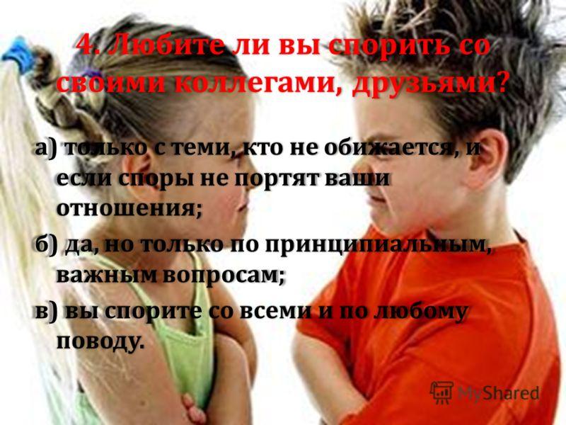4. Любите ли вы спорить со своими коллегами, друзьями ? а ) только с теми, кто не обижается, и если споры не портят ваши отношения ; б ) да, но только по принципиальным, важным вопросам ; в ) вы спорите со всеми и по любому поводу.