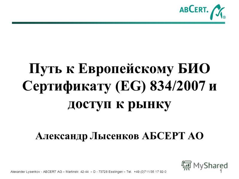 Alexander Lysenkov - ABCERT AG – Martinstr. 42-44 – D - 73728 Esslingen – Tel. +49 (0)711/35 17 92-0 1 Путь к Европейскому БИО Сертификату (EG) 834/2007 и доступ к рынку Александр Лысенков АБСЕРТ АО
