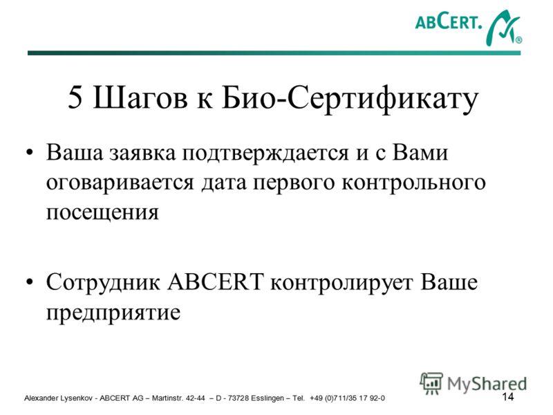 Alexander Lysenkov - ABCERT AG – Martinstr. 42-44 – D - 73728 Esslingen – Tel. +49 (0)711/35 17 92-0 14 5 Шагов к Био-Сертификату Ваша заявка подтверждается и с Вами оговаривается дата первого контрольного посещения Сотрудник ABCERT контролирует Ваше