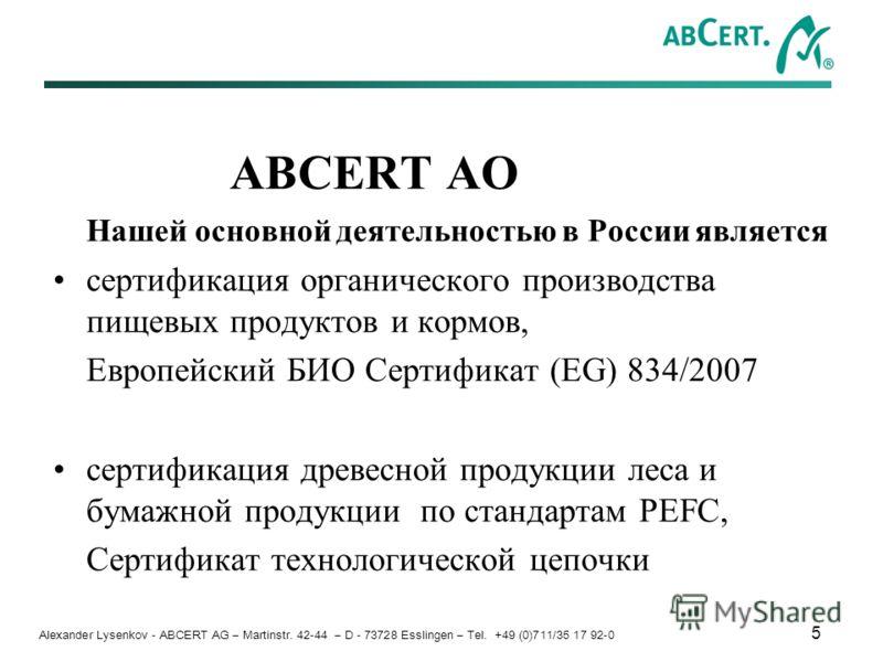 Alexander Lysenkov - ABCERT AG – Martinstr. 42-44 – D - 73728 Esslingen – Tel. +49 (0)711/35 17 92-0 5 ABCERT АО Нашей основной деятельностью в России является сертификация органического производства пищевых продуктов и кормов, Европейский БИО Сертиф