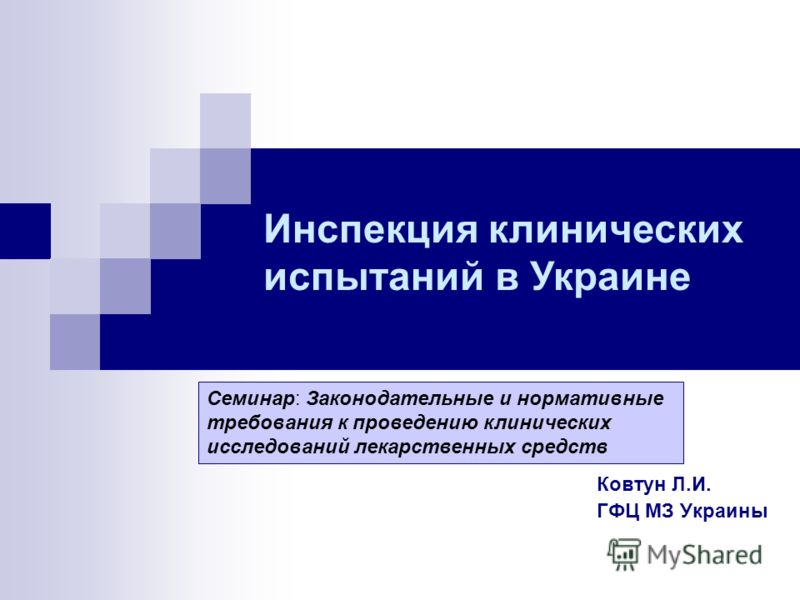Ковтун Л.И. ГФЦ МЗ Украины Инспекция клинических испытаний в Украине Семинар: Законодательные и нормативные требования к проведению клинических исследований лекарственных средств
