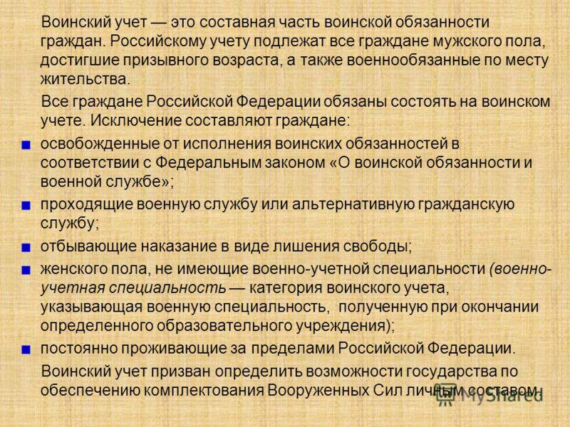 Воинский учет это составная часть воинской обязанности граждан. Российскому учету подлежат все граждане мужского пола, достигшие призывного возраста, а также военнообязанные по месту жительства. Все граждане Российской Федерации обязаны состоять на в