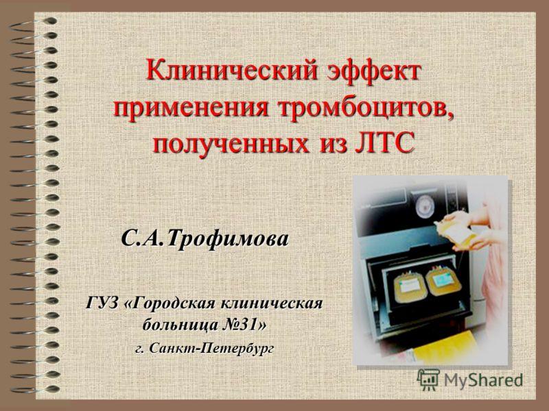 Клинический эффект применения тромбоцитов, полученных из ЛТС С.А.Трофимова ГУЗ «Городская клиническая больница 31» г. Санкт-Петербург