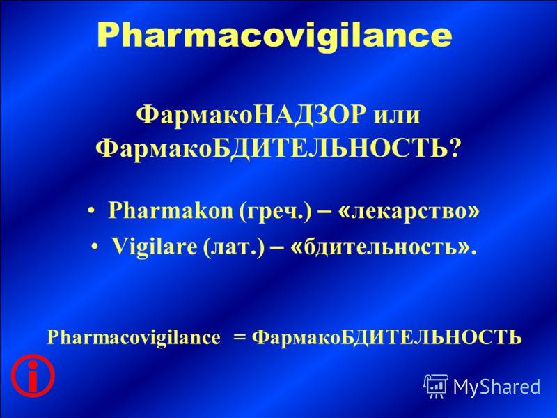 ФармакоНАДЗОР или ФармакоБДИТЕЛЬНОСТЬ? Pharmakon (греч.) – « лекарство » Vigilare (лат.) – « бдительность ». Pharmacovigilance Pharmacovigilance = ФармакоБДИТЕЛЬНОСТЬ
