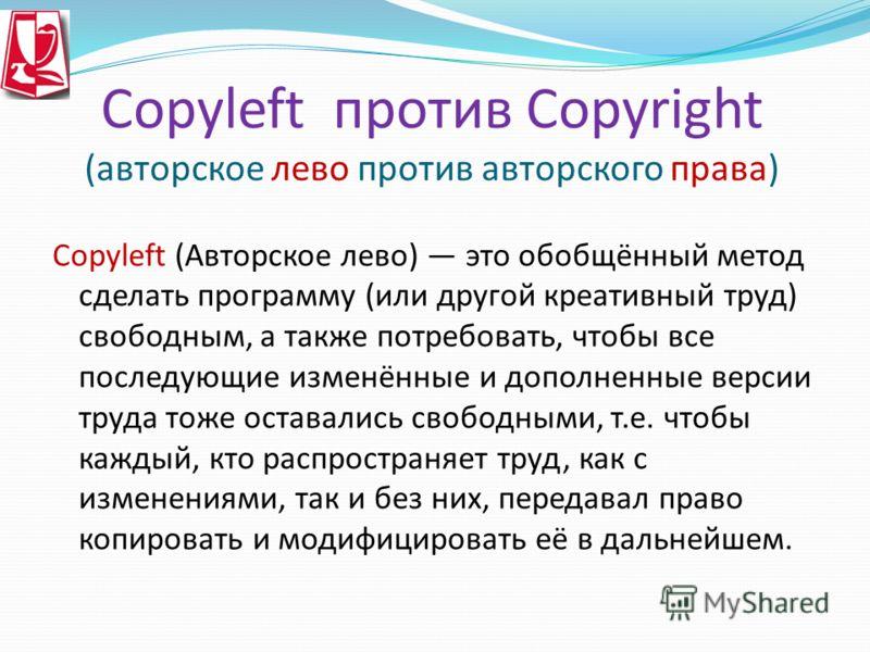 Copyleft против Copyright (авторское лево против авторского права) Copyleft (Авторское лево) это обобщённый метод сделать программу (или другой креативный труд) свободным, а также потребовать, чтобы все последующие изменённые и дополненные версии тру