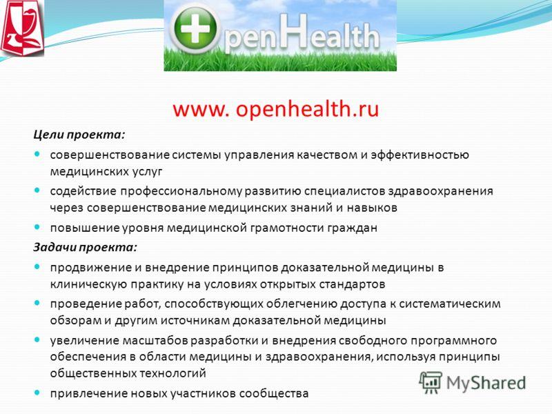 www. openhealth.ru Цели проекта: совершенствование системы управления качеством и эффективностью медицинских услуг содействие профессиональному развитию специалистов здравоохранения через совершенствование медицинских знаний и навыков повышение уровн