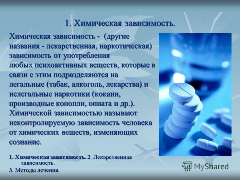 1. Химическая зависимость. Химическая зависимость - (другие названия - лекарственная, наркотическая) зависимость от употребления любых психоактивных веществ, которые в связи с этим подразделяются на легальные (табак, алкоголь, лекарства) и нелегальны