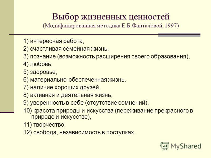 Выбор жизненных ценностей (Модифицированная методика Е.Б.Фанталовой, 1997) 1) интересная работа, 2) счастливая семейная жизнь, 3) познание (возможность расширения своего образования), 4) любовь, 5) здоровье, 6) материально-обеспеченная жизнь, 7) нали