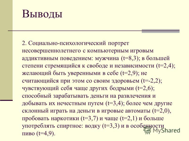 Выводы Выводы 2. Социально-психологический портрет несовершеннолетнего с компьютерным игровым аддиктивным поведением: мужчина (t=8,3); в большей степени стремящийся к свободе и независимости (t=2,4); желающий быть уверенными в себе (t=2,9); не считаю
