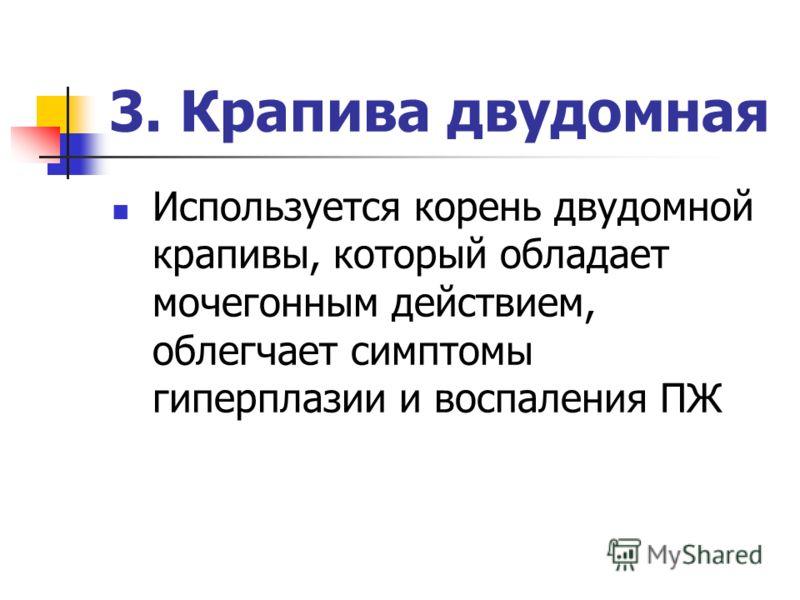 3. Крапива двудомная Используется корень двудомной крапивы, который обладает мочегонным действием, облегчает симптомы гиперплазии и воспаления ПЖ