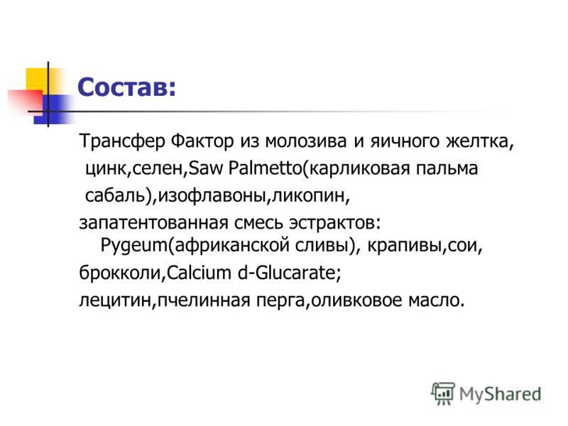 Состав: Трансфер Фактор из молозива и яичного желтка, цинк,селен,Saw Palmetto(карликовая пальмa сабаль),изофлавоны,ликопин, запатентованная смесь эстрактов: Pygeum(африканской сливы), крапивы,сои, брокколи,Calcium d-Glucarate; лецитин,пчелинная перга