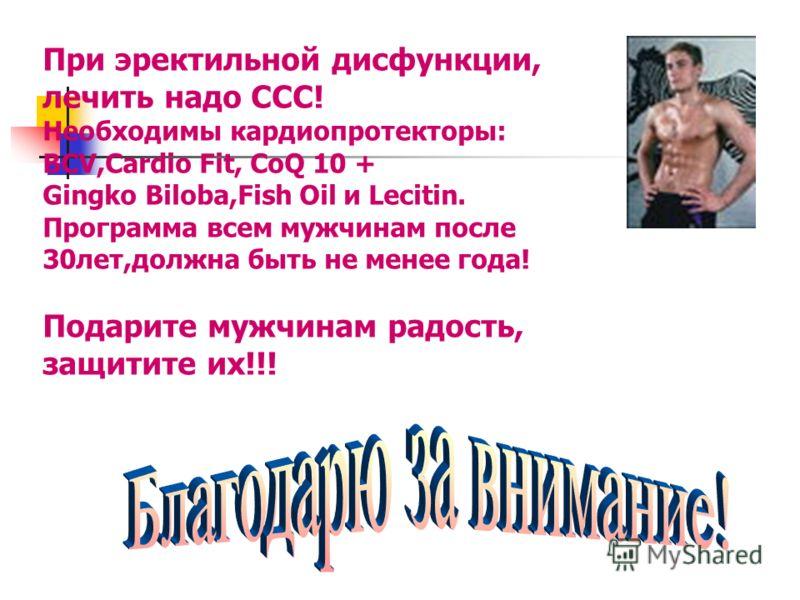 При эректильной дисфункции, лечить надо ССС! Необходимы кардиопротекторы: BCV,Cardio Fit, CoQ 10 + Gingko Biloba,Fish Oil и Lecitin. Программа всем мужчинам после 30лет,должна быть не менее года! Подарите мужчинам радость, защитите их!!!