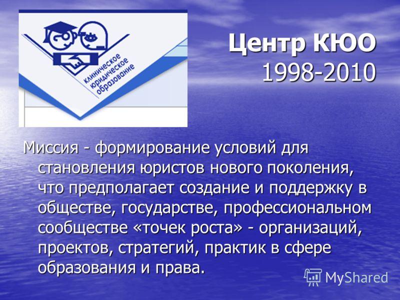 Центр КЮО 1998-2010 Миссия - формирование условий для становления юристов нового поколения, что предполагает создание и поддержку в обществе, государстве, профессиональном сообществе «точек роста» - организаций, проектов, стратегий, практик в сфере о