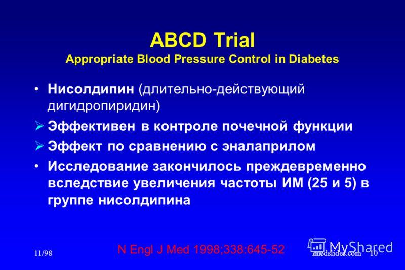 11/98medslides.com10 ABCD Trial Appropriate Blood Pressure Control in Diabetes Нисолдипин (длительно-действующий дигидропиридин) Эффективен в контроле почечной функции Эффект по сравнению с эналаприлом Исследование закончилось преждевременно вследств