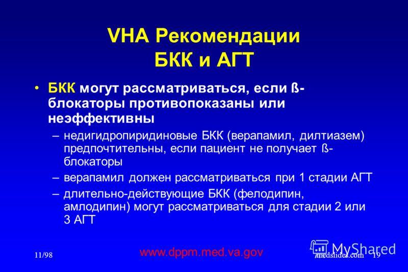 11/98medslides.com19 VHA Рекомендации БКК и АГТ БКК могут рассматриваться, если ß- блокаторы противопоказаны или неэффективны –недигидропиридиновые БКК (верапамил, дилтиазем) предпочтительны, если пациент не получает ß- блокаторы –верапамил должен ра