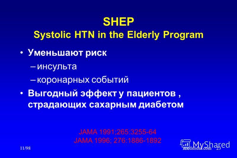 11/98medslides.com23 SHEP Systolic HTN in the Elderly Program Уменьшают риск –инсульта –коронарных событий Выгодный эффект у пациентов, страдающих сахарным диабетом JAMA 1991;265:3255-64 JAMA 1996; 276:1886-1892