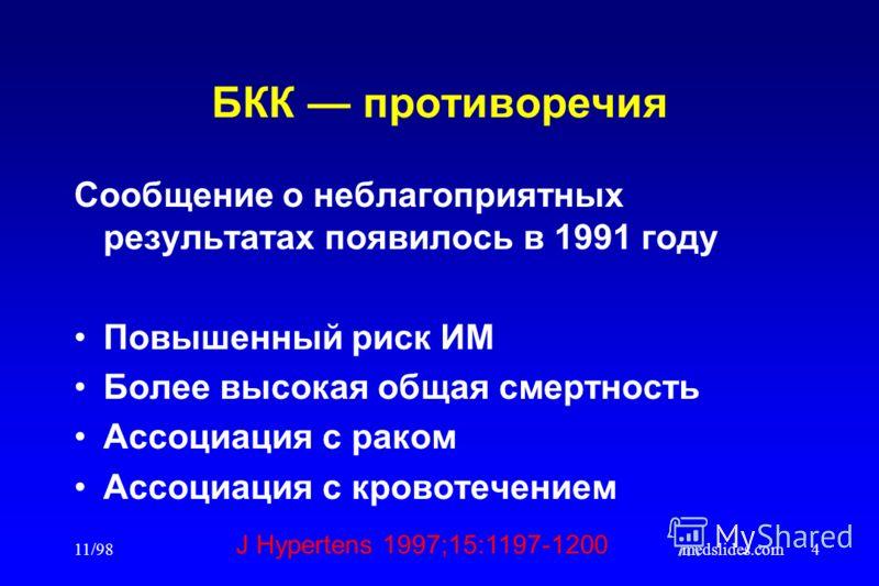 11/98medslides.com4 БКК противоречия Сообщение о неблагоприятных результатах появилось в 1991 году Повышенный риск ИМ Более высокая общая смертность Ассоциация с раком Ассоциация с кровотечением J Hypertens 1997;15:1197-1200