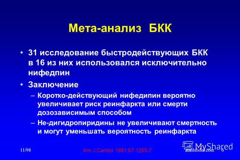 11/98medslides.com6 Мета-анализ БКК 31 исследование быстродействующих БКК в 16 из них использовался исключительно нифедпин Заключение –Коротко-действующий нифедипин вероятно увеличивает риск реинфаркта или смерти дозозависимым способом –Не-дигидропир
