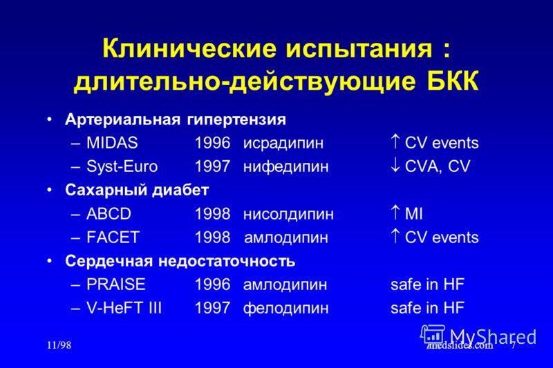 11/98medslides.com7 Клинические испытания : длительно-действующие БКК Артериальная гипертензия –MIDAS1996исрадипин CV events –Syst-Euro1997нифедипин CVA, CV Сахарный диабет –ABCD1998нисолдипин MI –FACET1998 амлодипин CV events Сердечная недостаточнос