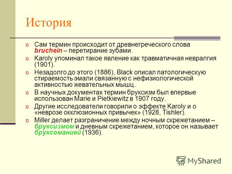 История o Сам термин происходит от древнегреческого слова bruchein – перетирание зубами. o Karoly упоминал такое явление как травматичная невралгия (1901). o Незадолго до этого (1886), Black описал патологическую стираемость эмали связанную с нефизио