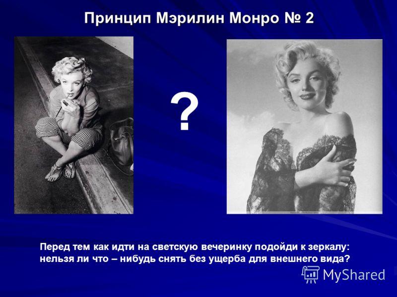 Принцип Мэрилин Монро 2 Перед тем как идти на светскую вечеринку подойди к зеркалу: нельзя ли что – нибудь снять без ущерба для внешнего вида? ?
