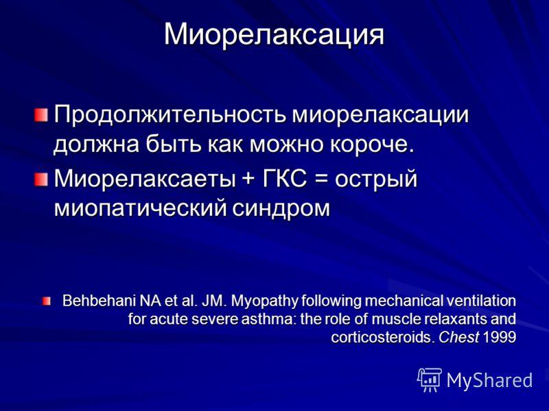 Миорелаксация Продолжительность миорелаксации должна быть как можно короче. Миорелаксаеты + ГКС = острый миопатический синдром Behbehani NA et al. JM. Myopathy following mechanical ventilation for acute severe asthma: the role of muscle relaxants and