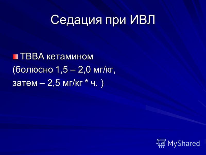 Седация при ИВЛ ТВВА кетамином (болюсно 1,5 – 2,0 мг/кг, затем – 2,5 мг/кг * ч. )
