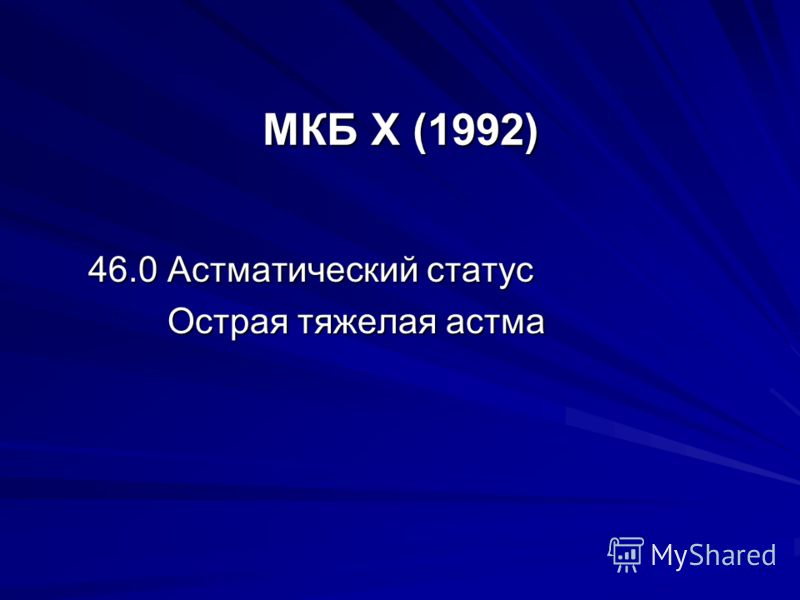 МКБ X (1992) 46.0 Астматический статус Острая тяжелая астма Острая тяжелая астма