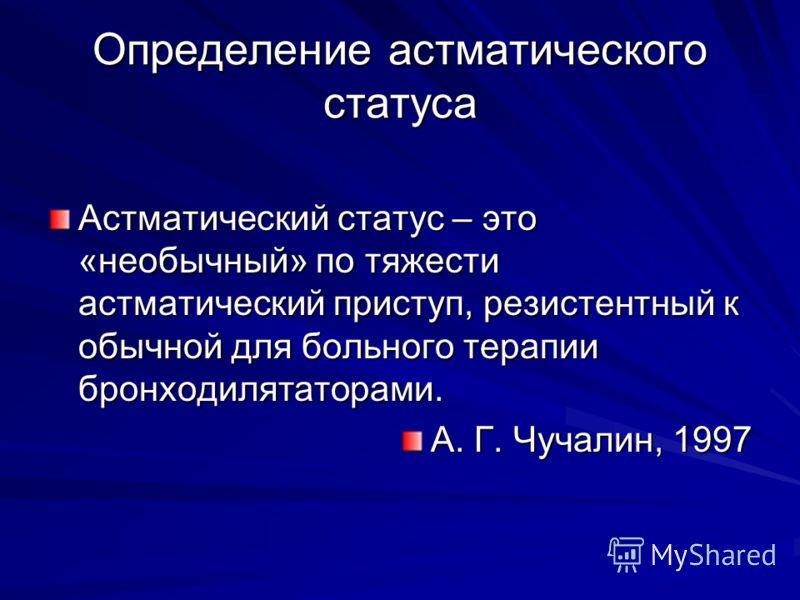 Определение астматического статуса Астматический статус – это «необычный» по тяжести астматический приступ, резистентный к обычной для больного терапии бронходилятаторами. А. Г. Чучалин, 1997