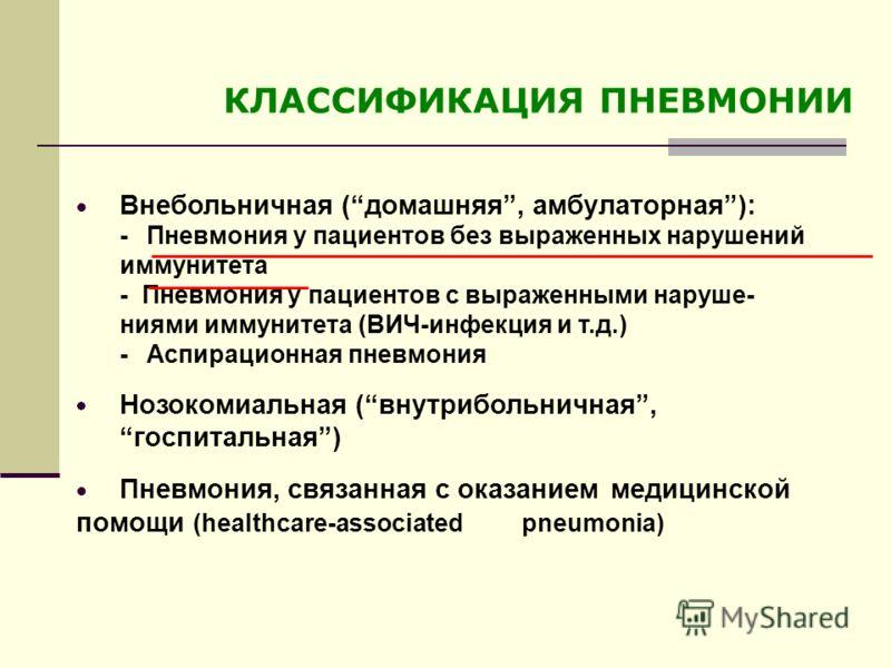 КЛАССИФИКАЦИЯ ПНЕВМОНИИ Внебольничная (домашняя, амбулаторная): - Пневмония у пациентов без выраженных нарушений иммунитета - Пневмония у пациентов с выраженными наруше- ниями иммунитета (ВИЧ-инфекция и т.д.) - Аспирационная пневмония Нозокомиальная