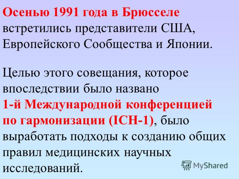 Осенью 1991 года в Брюсселе встретились представители США, Европейского Сообщества и Японии. Целью этого совещания, которое впоследствии было названо 1-й Международной конференцией по гармонизации (ICH-1), было выработать подходы к созданию общих пра