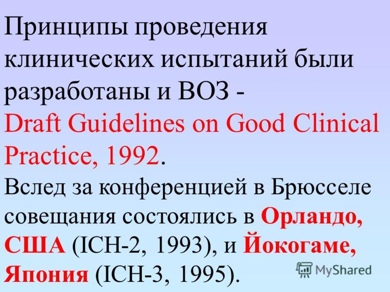 Принципы проведения клинических испытаний были разработаны и ВОЗ - Draft Guidelines on Good Clinical Practice, 1992. Вслед за конференцией в Брюсселе совещания состоялись в Орландо, США (ICH-2, 1993), и Йокогаме, Япония (ICH-3, 1995).