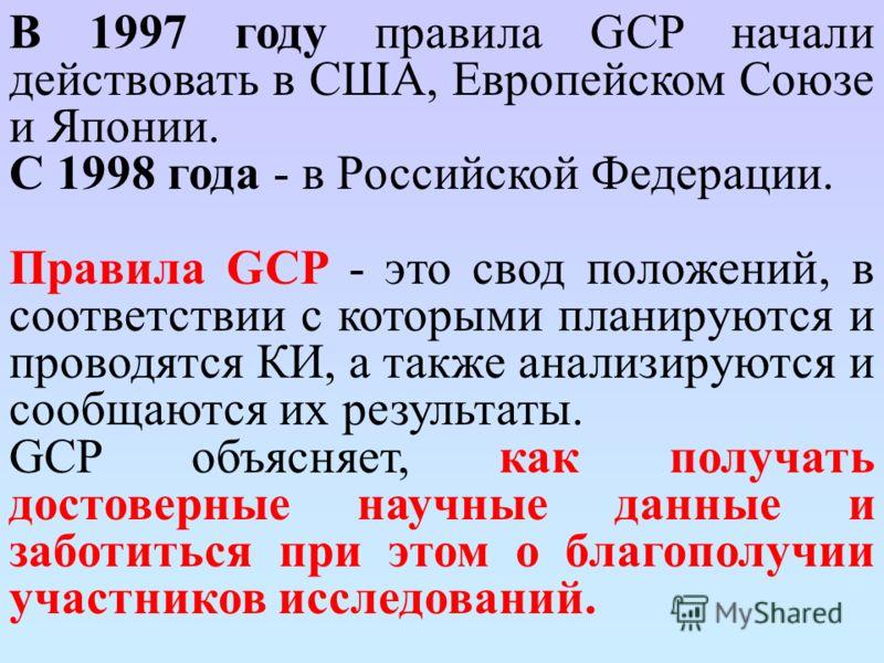 В 1997 году правила GCP начали действовать в США, Европейском Союзе и Японии. С 1998 года - в Российской Федерации. Правила GCP - это свод положений, в соответствии с которыми планируются и проводятся КИ, а также анализируются и сообщаются их результ