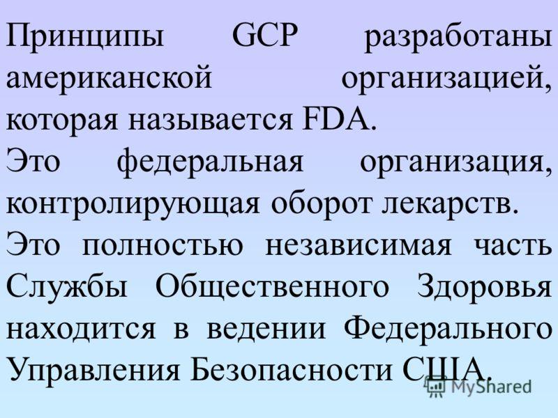 Принципы GCP разработаны американской организацией, которая называется FDA. Это федеральная организация, контролирующая оборот лекарств. Это полностью независимая часть Службы Общественного Здоровья находится в ведении Федерального Управления Безопас