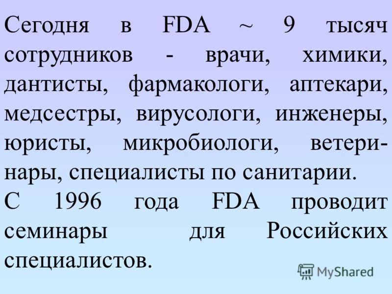 Сегодня в FDA ~ 9 тысяч сотрудников - врачи, химики, дантисты, фармакологи, аптекари, медсестры, вирусологи, инженеры, юристы, микробиологи, ветери- нары, специалисты по санитарии. С 1996 года FDA проводит семинары для Российских специалистов.