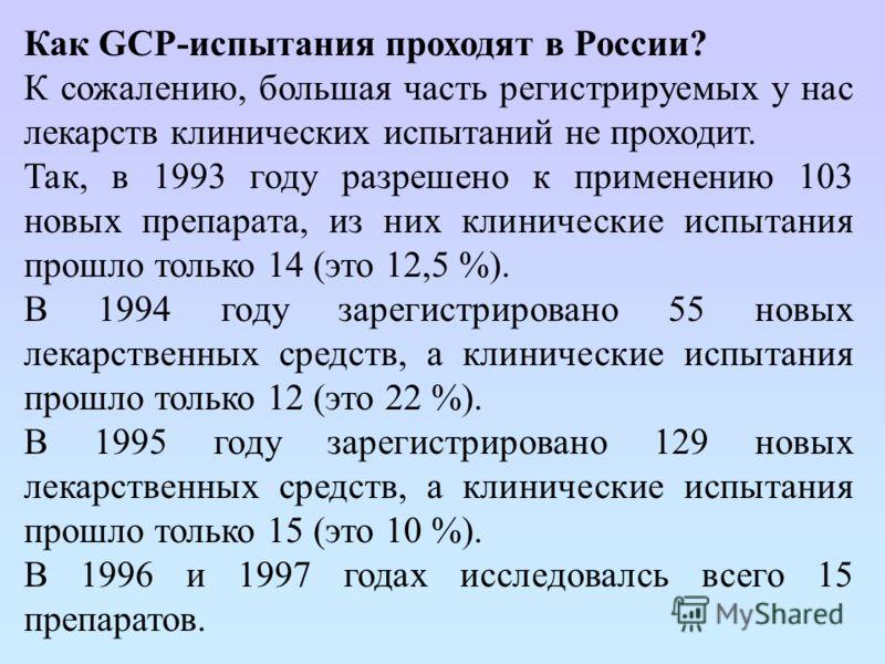 Как GCP-испытания проходят в России? К сожалению, большая часть регистрируемых у нас лекарств клинических испытаний не проходит. Так, в 1993 году разрешено к применению 103 новых препарата, из них клинические испытания прошло только 14 (это 12,5 %).