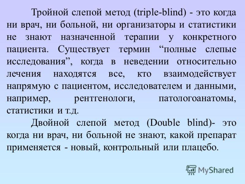 Тройной слепой метод (triple-blind) - это когда ни врач, ни больной, ни организаторы и статистики не знают назначенной терапии у конкретного пациента. Существует термин полные слепые исследования, когда в неведении относительно лечения находятся все,