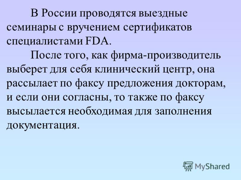 В России проводятся выездные семинары с вручением сертификатов специалистами FDA. После того, как фирма-производитель выберет для себя клинический центр, она рассылает по факсу предложения докторам, и если они согласны, то также по факсу высылается н