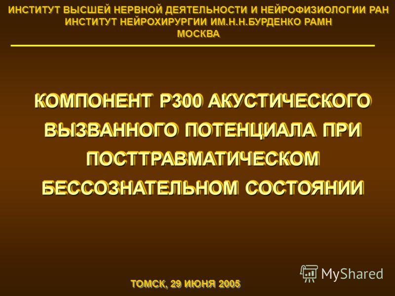 КОМПОНЕНТ Р300 АКУСТИЧЕСКОГО ВЫЗВАННОГО ПОТЕНЦИАЛА ПРИ ПОСТТРАВМАТИЧЕСКОМ БЕССОЗНАТЕЛЬНОМ СОСТОЯНИИ ИНСТИТУТ ВЫСШЕЙ НЕРВНОЙ ДЕЯТЕЛЬНОСТИ И НЕЙРОФИЗИОЛОГИИ РАН ИНСТИТУТ НЕЙРОХИРУРГИИ ИМ.Н.Н.БУРДЕНКО РАМН МОСКВА ИНСТИТУТ ВЫСШЕЙ НЕРВНОЙ ДЕЯТЕЛЬНОСТИ И Н
