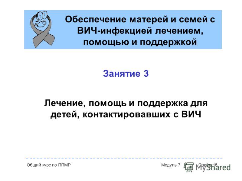 Общий курс по ППМР Модуль 7 Слайд 15 Обеспечение матерей и семей с ВИЧ-инфекцией лечением, помощью и поддержкой Занятие 3 Лечение, помощь и поддержка для детей, контактировавших с ВИЧ