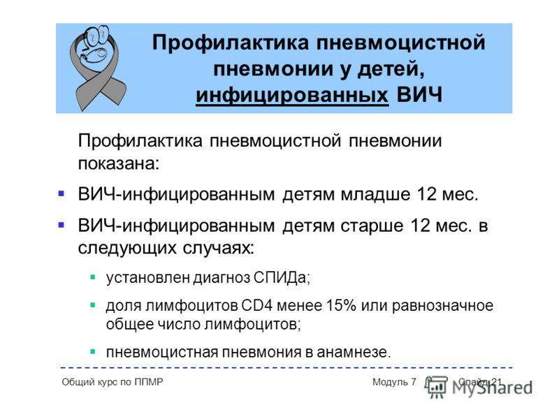 Общий курс по ППМР Модуль 7 Слайд 21 Профилактика пневмоцистной пневмонии у детей, инфицированных ВИЧ Профилактика пневмоцистной пневмонии показана: ВИЧ-инфицированным детям младше 12 мес. ВИЧ-инфицированным детям старше 12 мес. в следующих случаях:
