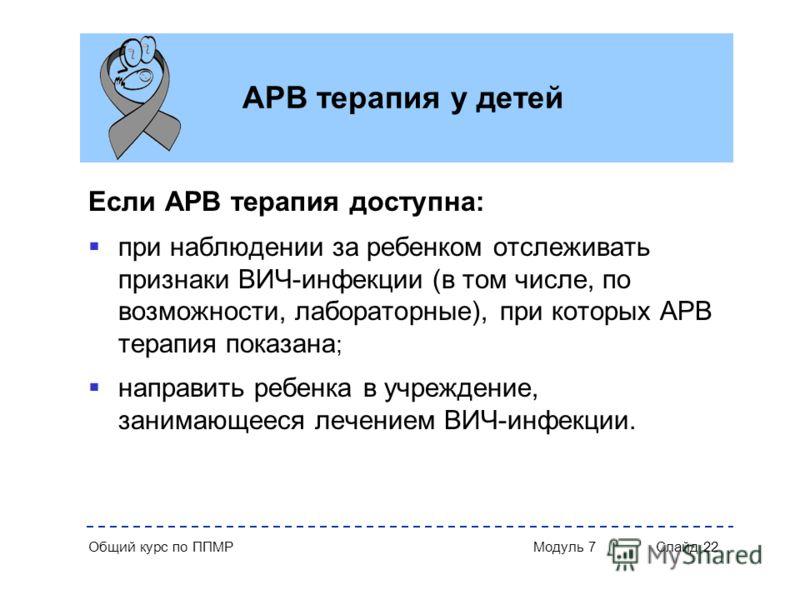 Общий курс по ППМР Модуль 7 Слайд 22 АРВ терапия у детей Если АРВ терапия доступна: при наблюдении за ребенком отслеживать признаки ВИЧ-инфекции (в том числе, по возможности, лабораторные), при которых АРВ терапия показана ; направить ребенка в учреж