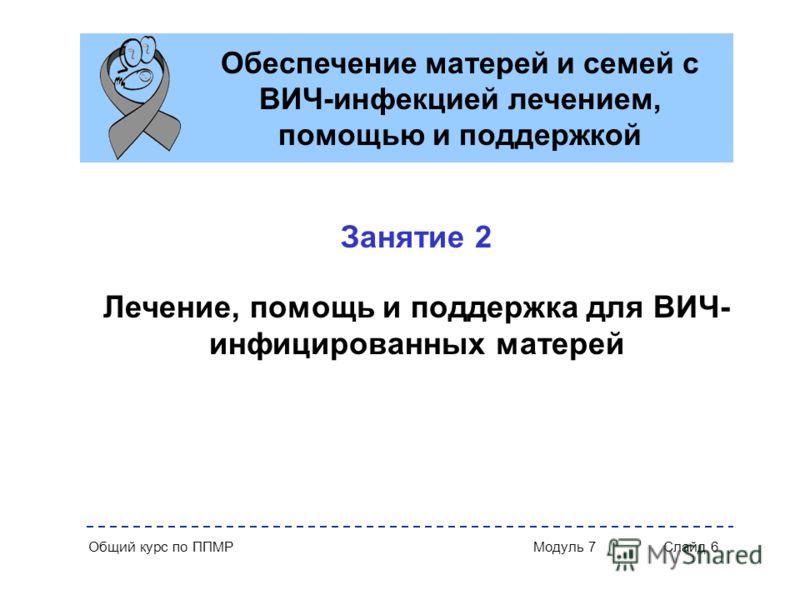 Общий курс по ППМР Модуль 7 Слайд 6 Обеспечение матерей и семей с ВИЧ-инфекцией лечением, помощью и поддержкой Занятие 2 Лечение, помощь и поддержка для ВИЧ- инфицированных матерей